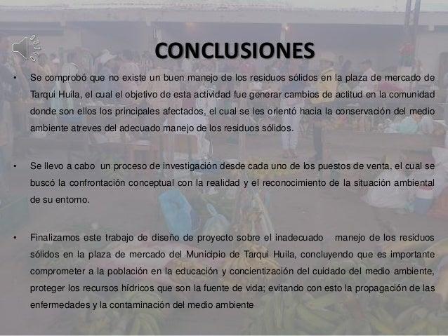 CONCLUSIONES• Se comprobó que no existe un buen manejo de los residuos sólidos en la plaza de mercado deTarqui Huila, el c...