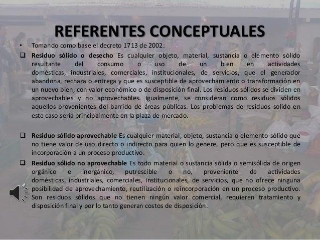 REFERENTES CONCEPTUALES• Tomando como base el decreto 1713 de 2002: Residuo sólido o desecho Es cualquier objeto, materia...