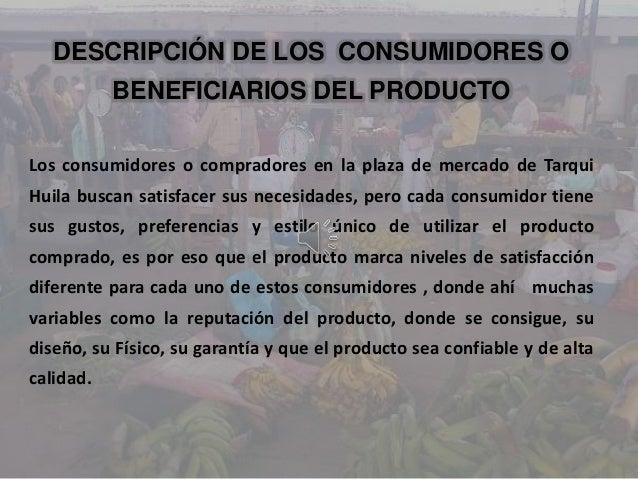 DESCRIPCIÓN DE LOS CONSUMIDORES OBENEFICIARIOS DEL PRODUCTOLos consumidores o compradores en la plaza de mercado de Tarqui...