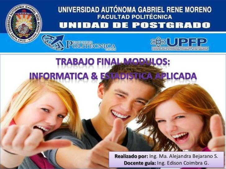 TRABAJO FINAL MODULOS:<br />INFORMATICA & ESTADISTICA APLICADA<br />Realizado por:Ing. Ma. Alejandra Bejarano S.<br />Doce...