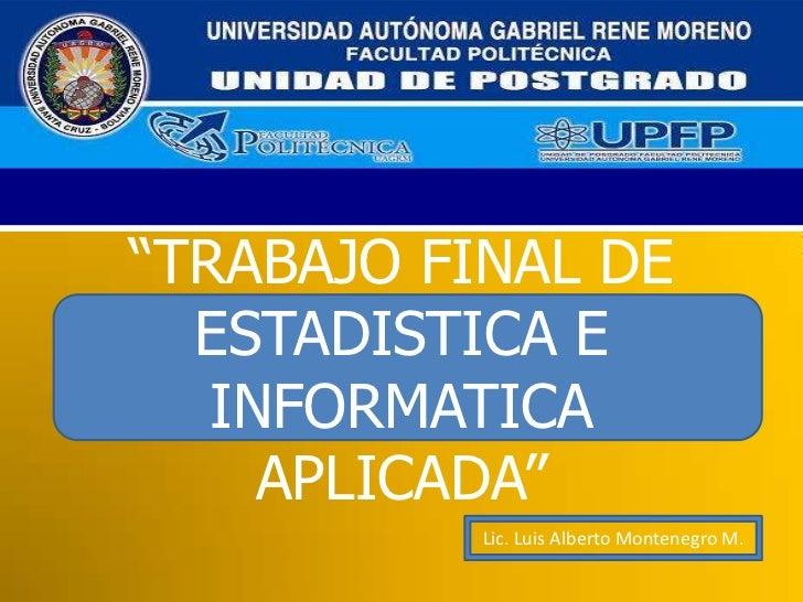 """""""TRABAJO FINAL DE ESTADISTICA E INFORMATICA APLICADA""""<br />Lic. Luis Alberto Montenegro M.<br />"""