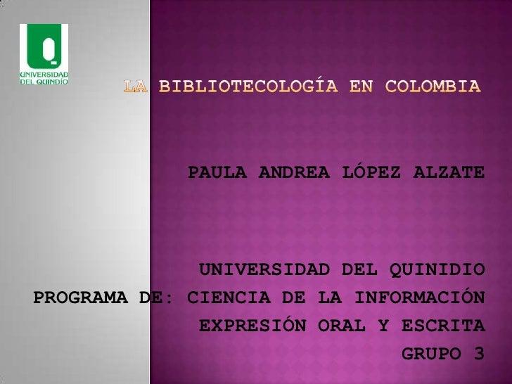 LA BIBLIOTECOLOGÍA EN COLOMBIA<br />PAULA ANDREA LÓPEZ ALZATE<br />UNIVERSIDAD DEL QUINIDIO<br />PROGRAMA DE: CIENCIA DE L...