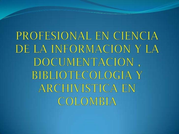 PROFESIONAL EN CIENCIA DE LA INFORMACION Y LA DOCUMENTACION , BIBLIOTECOLOGIA Y ARCHIVISTICA EN COLOMBIA<br />