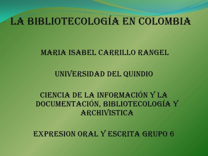 La bibliotecología en colombia<br />MARIA ISABEL CARRILLO RANGEL<br />UNIVERSIDAD DEL QUINDIO <br />CIENCIA DE LA INFORMAC...