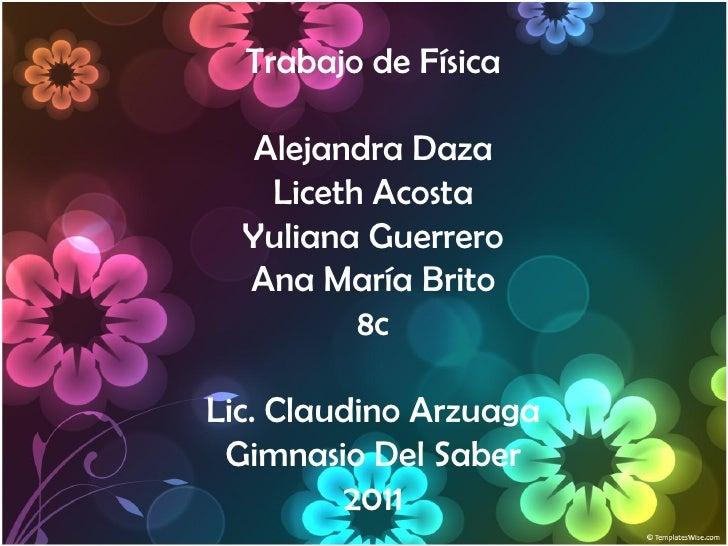 Trabajo de Física   Alejandra Daza    Liceth Acosta  Yuliana Guerrero  Ana María Brito          8cLic. Claudino Arzuaga Gi...