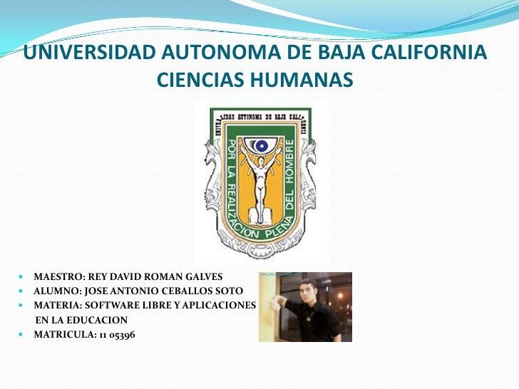 UNIVERSIDAD AUTONOMA DE BAJA CALIFORNIACIENCIAS HUMANAS<br />MAESTRO: REY DAVID ROMAN GALVES<br />ALUMNO: JOSE ANTONIO CEB...