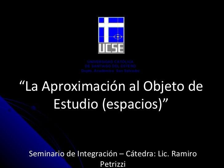 """"""" La Aproximación al Objeto de Estudio (espacios)"""" Seminario de Integración – Cátedra:  Lic. Ramiro Petrizzi UNIVERSIDAD C..."""