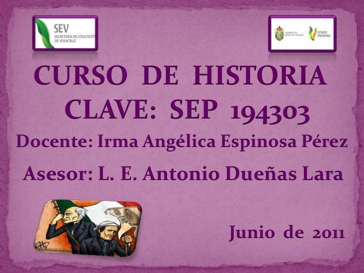 CURSO  DE  HISTORIA<br />CLAVE:  SEP  194303<br />Docente: Irma Angélica Espinosa Pérez<br />Asesor: L. E. Antonio Dueñas ...