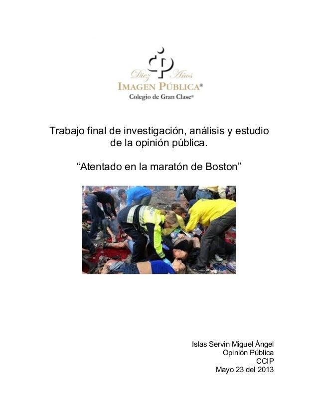 """Trabajo final de investigación, análisis y estudiode la opinión pública.""""Atentado en la maratón de Boston""""Islas Servin Mig..."""
