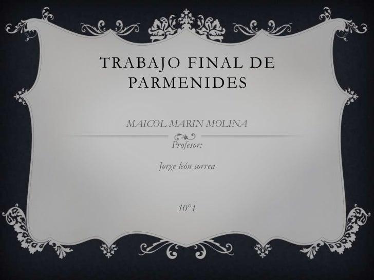 TRABAJO FINAL DE  PARMENIDES  MAICOL MARIN MOLINA          Profesor:       Jorge león correa            10°1