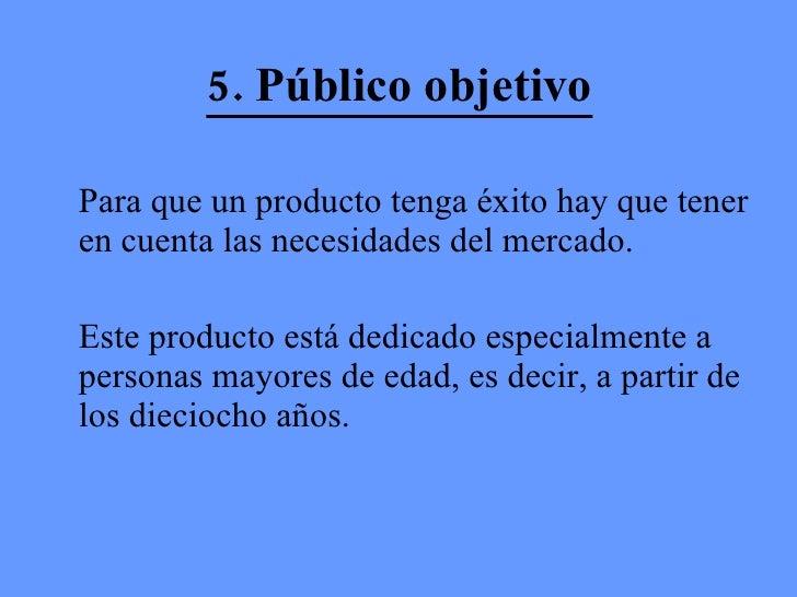 5. Público objetivo <ul><li>Para que un producto tenga éxito hay que tener en cuenta las necesidades del mercado.  </li></...