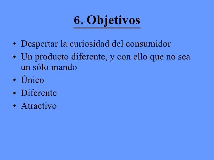6. Objetivos <ul><li>Despertar la curiosidad del consumidor </li></ul><ul><li>Un producto diferente, y con ello que no sea...