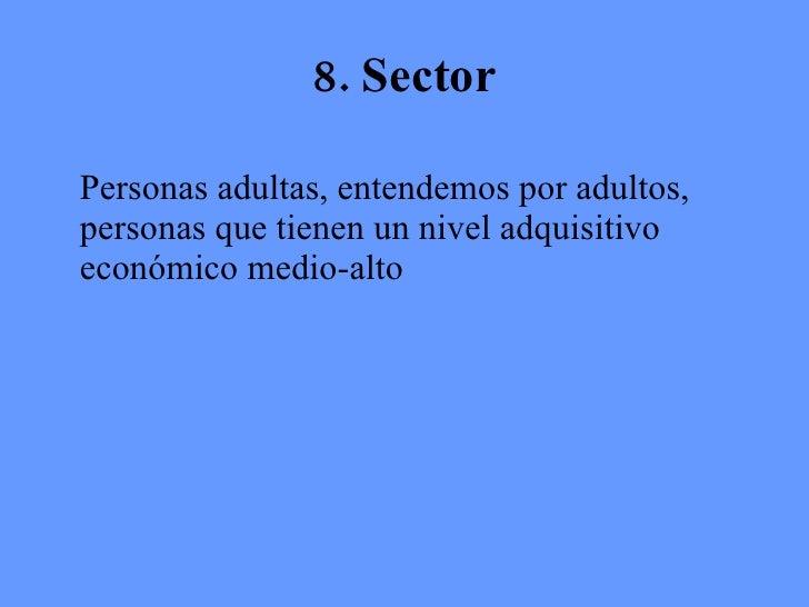 8. Sector <ul><li>Personas adultas, entendemos por adultos, personas que tienen un nivel adquisitivo económico medio-alto ...