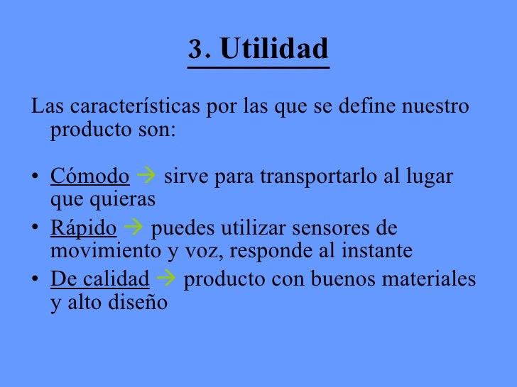 3. Utilidad <ul><li>Las características por las que se define nuestro producto son:  </li></ul><ul><li>Cómodo     sirve p...