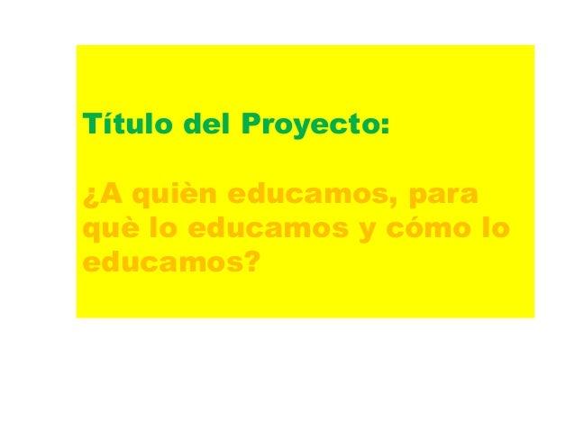 Título del Proyecto: ¿A quièn educamos, para què lo educamos y cómo lo educamos?