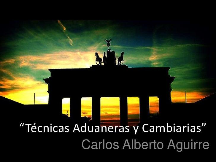 """""""Técnicas Aduaneras y Cambiarias""""<br />Carlos Alberto Aguirre<br />"""