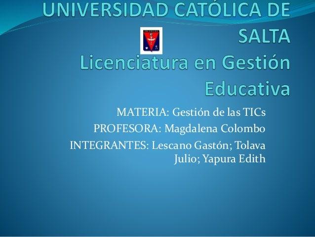 MATERIA: Gestión de las TICs PROFESORA: Magdalena Colombo INTEGRANTES: Lescano Gastón; Tolava Julio; Yapura Edith
