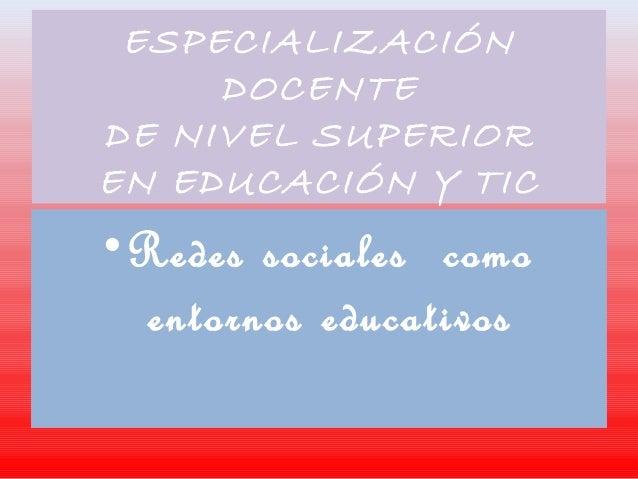 ESPECIALIZACIÓN DOCENTE DE NIVEL SUPERIOR EN EDUCACIÓN Y TIC •Redes sociales como entornos educativos