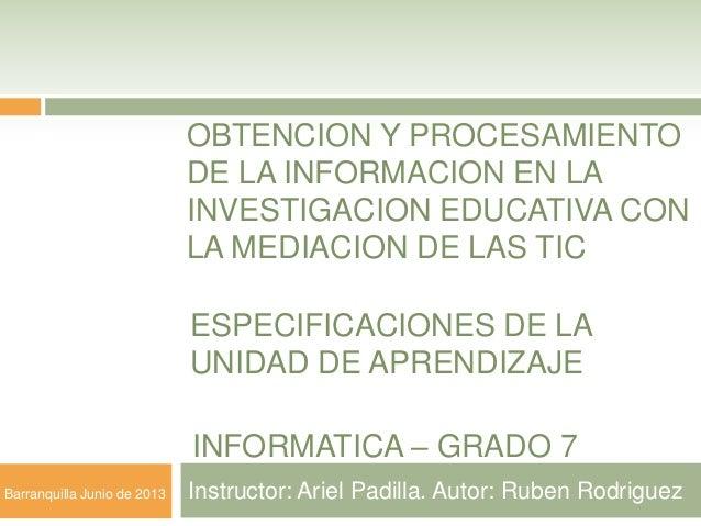OBTENCION Y PROCESAMIENTO DE LA INFORMACION EN LA INVESTIGACION EDUCATIVA CON LA MEDIACION DE LAS TIC Instructor: Ariel Pa...