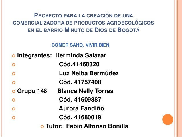 PROYECTO PARA LA CREACIÓN DE UNA COMERCIALIZADORA DE PRODUCTOS AGROECOLÓGICOS EN EL BARRIO  MINUTO DE DIOS DE BOGOTÁ  COME...