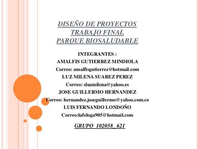 DISEÑO DE PROYECTOS TRABAJO FINAL PARQUE BIOSALUDABLE INTEGRANTES : AMALFIS GUTIERREZ MINDIOLA Correo: amalfisgutierrez@ho...