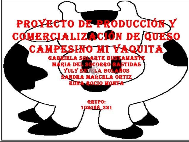 PROYECTO DE PRODUCCIÓN YCOMERCIALIZACIÓN DE QUESO   CAMPESINO MI VAQUITA     GABRIELA SOLARTE BUSTAMANTE      MARIA DEL SO...