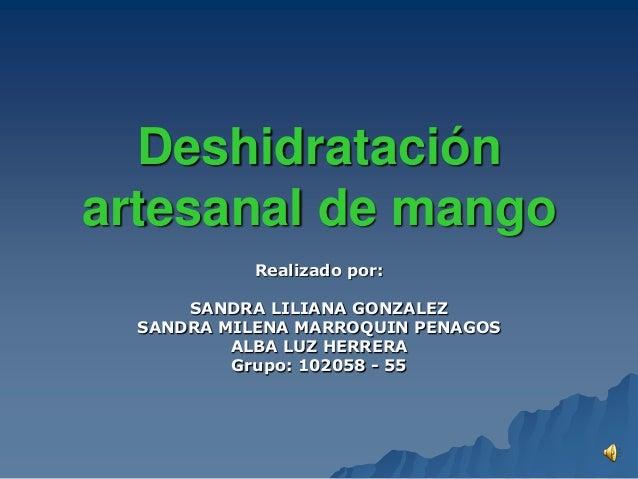 Deshidrataciónartesanal de mango            Realizado por:      SANDRA LILIANA GONZALEZ  SANDRA MILENA MARROQUIN PENAGOS  ...
