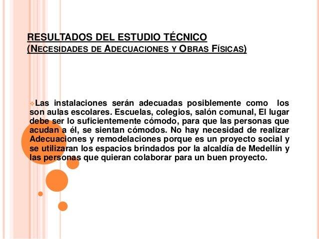 RESULTADOS DEL ESTUDIO TÉCNICO(NECESIDADES DE ADECUACIONES Y OBRAS FÍSICAS)Las instalaciones serán adecuadas posiblemente...