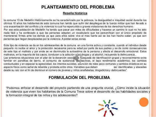 PLANTEAMIENTO DEL PROBLEMAReseña históricala comuna 13 de Medellín Históricamente se ha caracterizado por la pobreza, la d...