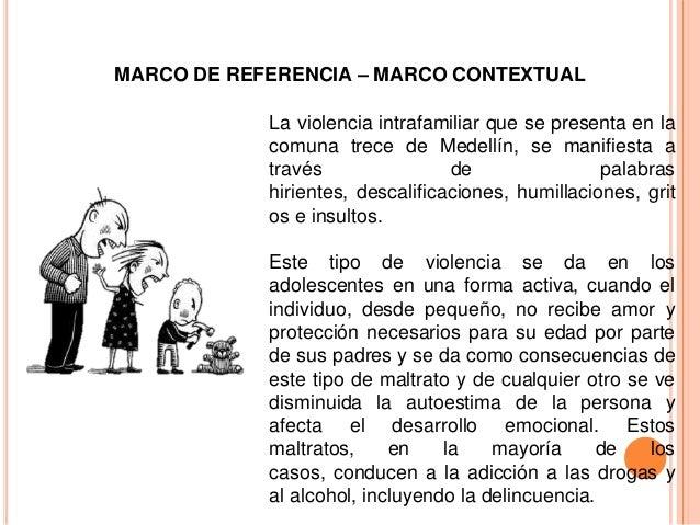 MARCO DE REFERENCIA – MARCO CONTEXTUALLa violencia intrafamiliar que se presenta en lacomuna trece de Medellín, se manifie...