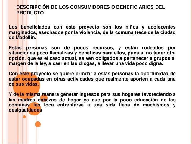DESCRIPCIÓN DE LOS CONSUMIDORES O BENEFICIARIOS DELPRODUCTOLos beneficiados con este proyecto son los niños y adolecentesm...