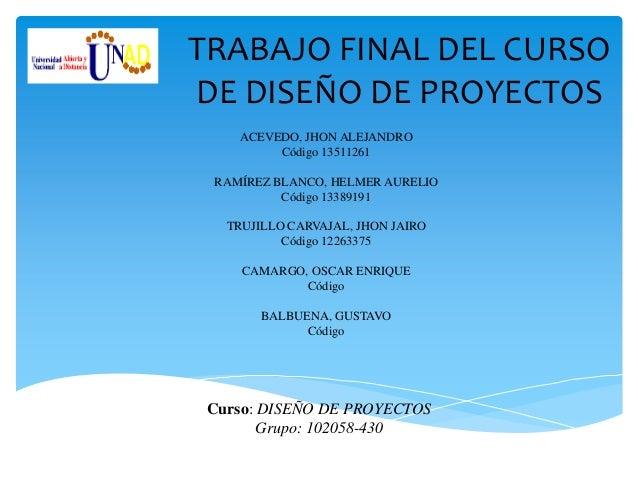 TRABAJO FINAL DEL CURSODE DISEÑO DE PROYECTOS    ACEVEDO, JHON ALEJANDRO         Código 13511261 RAMÍREZ BLANCO, HELMER AU...