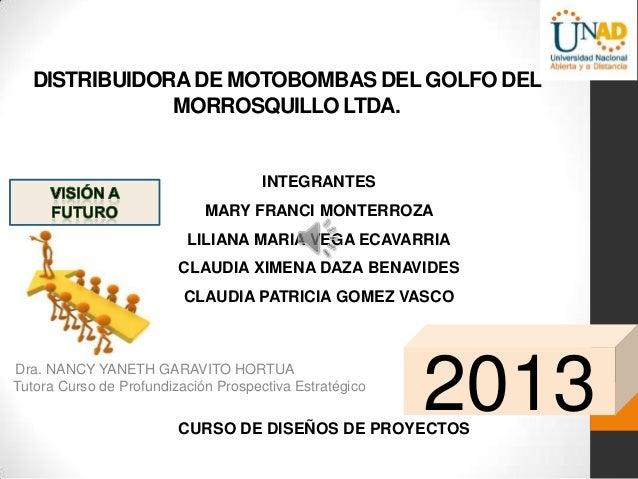 DISTRIBUIDORA DE MOTOBOMBAS DEL GOLFO DEL MORROSQUILLO LTDA.  INTEGRANTES MARY FRANCI MONTERROZA LILIANA MARIA VEGA ECAVAR...