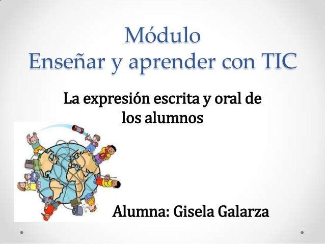 MóduloEnseñar y aprender con TIC   La expresión escrita y oral de           los alumnos          Alumna: Gisela Galarza