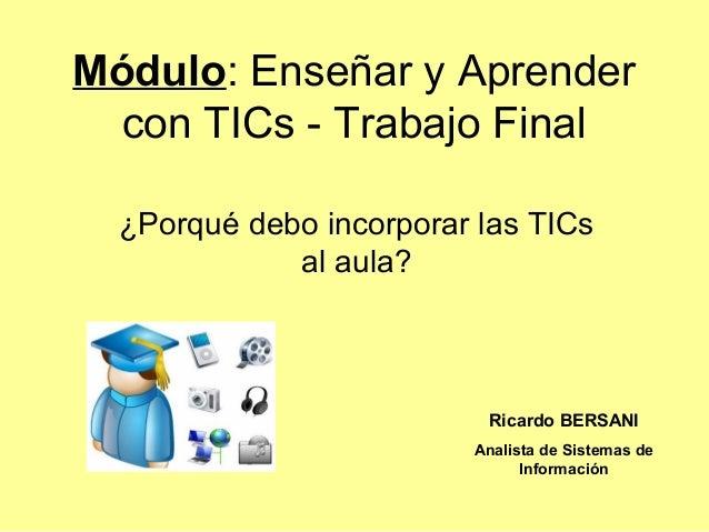 Módulo: Enseñar y Aprender con TICs - Trabajo Final  ¿Porqué debo incorporar las TICs             al aula?                ...
