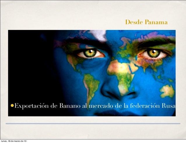 Desde Panama        •Exportación de Banano al mercado de la federación Rusalunes, 18 de marzo de 13