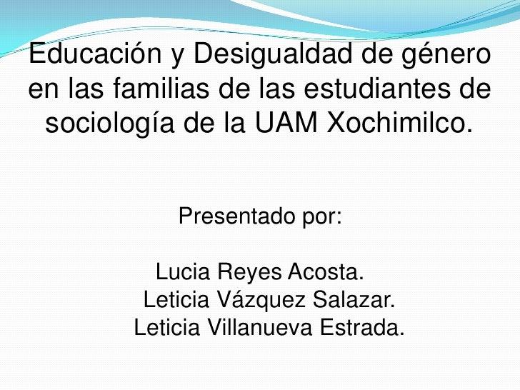 Educación y Desigualdad de género en las familias de las estudiantes de sociología de la UAM Xochimilco.Presentado por:Luc...