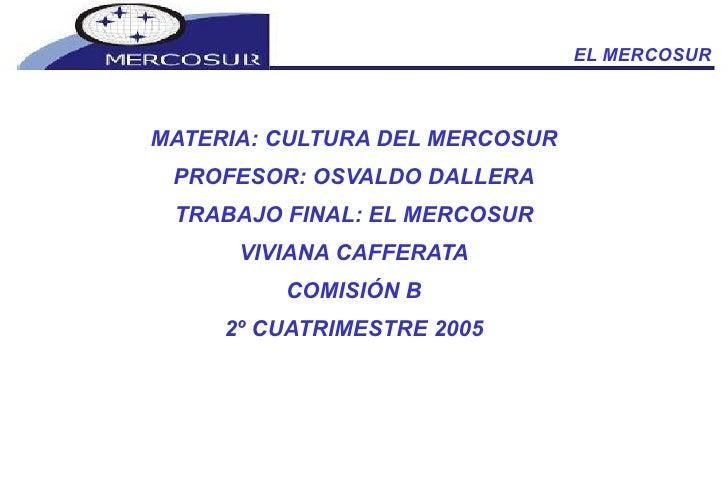 EL MERCOSUR <ul><li>MATERIA: CULTURA DEL MERCOSUR </li></ul><ul><li>PROFESOR: OSVALDO DALLERA </li></ul><ul><li>TRABAJO FI...