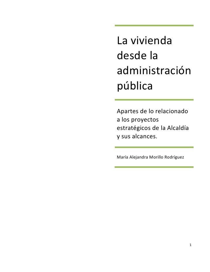 La vivienda desde la administración pública Apartes de lo relacionado a los proyectos estratégicos de la Alcaldía y sus al...