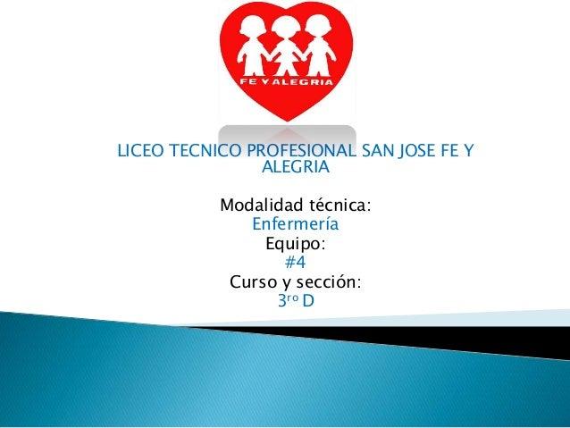 LICEO TECNICO PROFESIONAL SAN JOSE FE Y ALEGRIA Modalidad técnica: Enfermería Equipo: #4 Curso y sección: 3ro D
