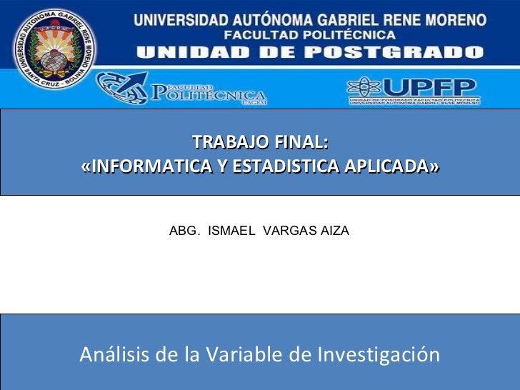 TRABAJO FINAL: «INFORMATICA Y ESTADISTICA APLICADA» Análisis de la Variable de Investigación ABG.  ISMAEL  VARGAS AIZA