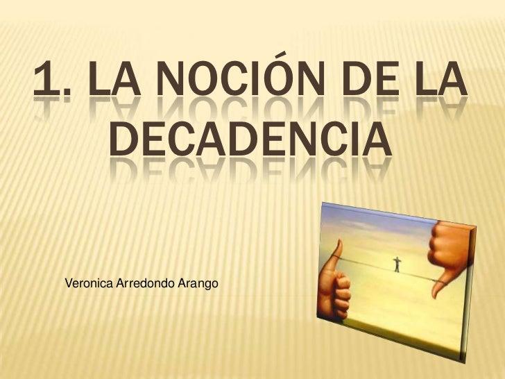 1. LA NOCIÓN DE LA    DECADENCIA Veronica Arredondo Arango