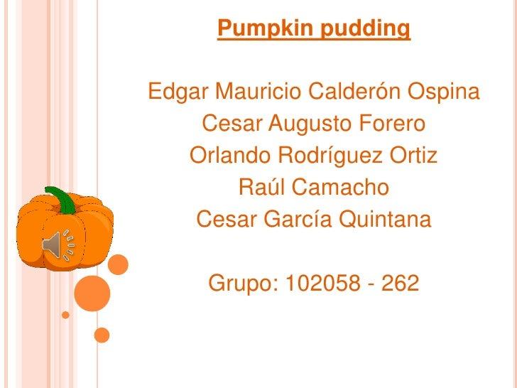 Pumpkin puddingEdgar Mauricio Calderón Ospina    Cesar Augusto Forero   Orlando Rodríguez Ortiz       Raúl Camacho    Cesa...