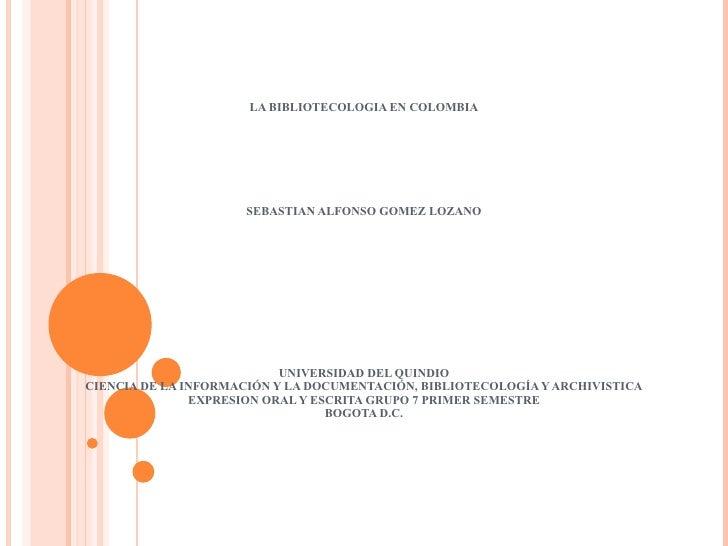 LA BIBLIOTECOLOGIA EN COLOMBIA   SEBASTIAN ALFONSO GOMEZ LOZANO   UNIVERSIDAD DEL QUINDIO CIENCIA DE LA INFORMACIÓN ...