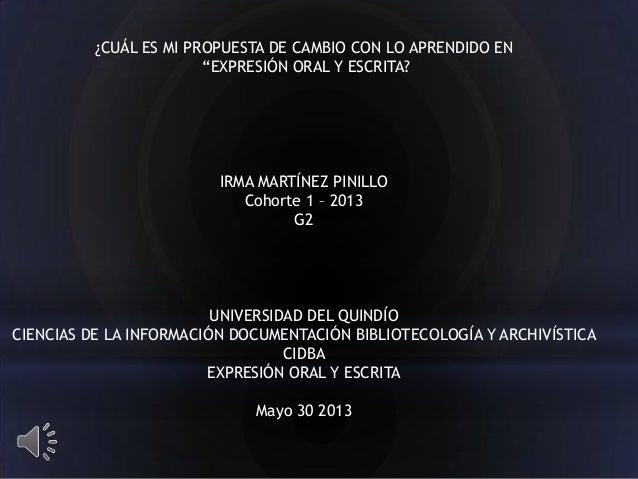 """¿CUÁL ES MI PROPUESTA DE CAMBIO CON LO APRENDIDO EN""""EXPRESIÓN ORAL Y ESCRITA?IRMA MARTÍNEZ PINILLOCohorte 1 – 2013G2UNIVER..."""