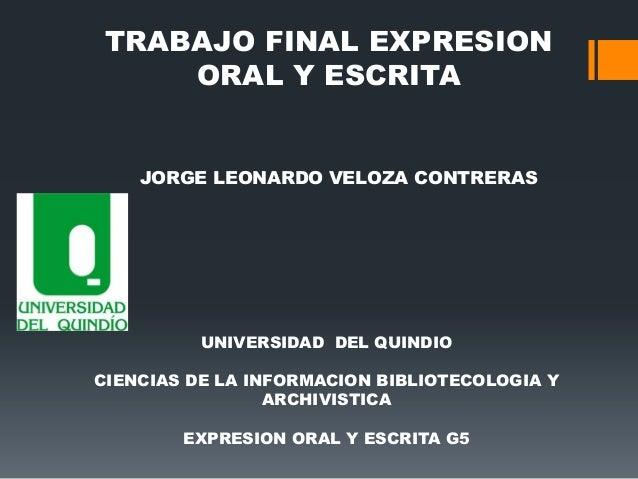TRABAJO FINAL EXPRESION ORAL Y ESCRITA  JORGE LEONARDO VELOZA CONTRERAS  UNIVERSIDAD DEL QUINDIO CIENCIAS DE LA INFORMACIO...