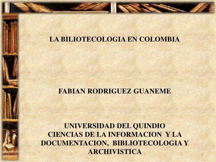 LA BILIOTECOLOGIA EN COLOMBIA<br />FABIAN RODRIGUEZ GUANEME<br />UNIVERSIDAD DEL QUINDIO <br />CIENCIAS DE LA INFORMACION ...