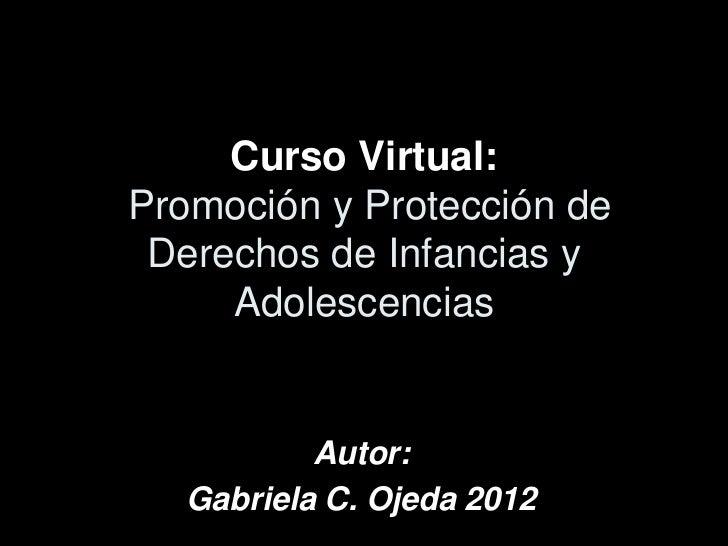 Curso Virtual:Promoción y Protección de Derechos de Infancias y     Adolescencias           Autor:   Gabriela C. Ojeda 2012