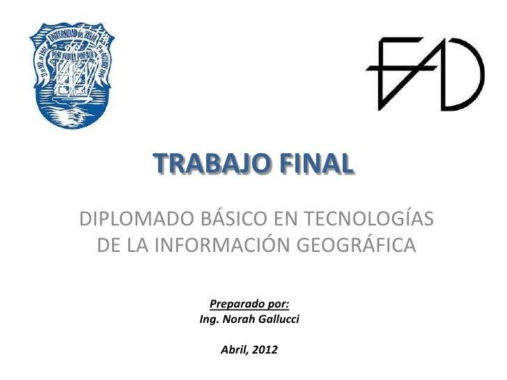 TRABAJO FINALDIPLOMADO BÁSICO EN TECNOLOGÍAS  DE LA INFORMACIÓN GEOGRÁFICA            Preparado por:          Ing. Norah G...