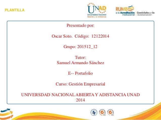 PLANTILLA Presentado por: Oscar Soto. Código: 12122014 Grupo: 201512_12 Tutor: Samuel Armando Sánchez E-- Portafolio Curso...